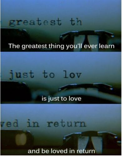 the greatest thing you'll ever learn, is just to love, and be loved in return..