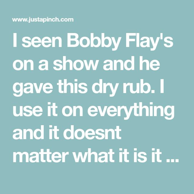 I seen Bobby Flay's on a show and he gave this dry rub. I use it on everything and it doesnt matter what it is it turns out good.