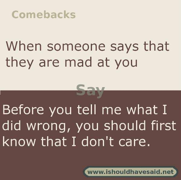 Use this snappy comeback if someone says I'm mad at you.. Check out our top ten comebacks lists   www.ishouldhavesaid.net
