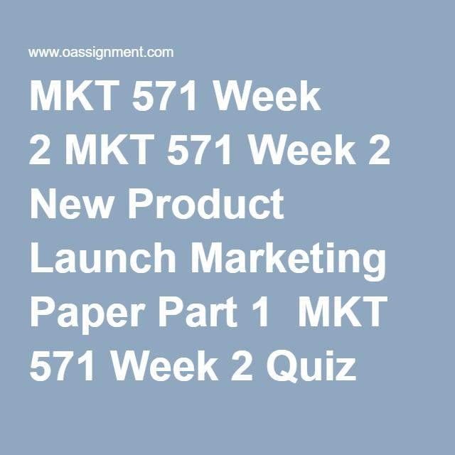 MKT 571 Week 2 MKT 571 Week 2 New Product Launch Marketing Paper Part 1  MKT 571 Week 2 Quiz (21 Q and A)