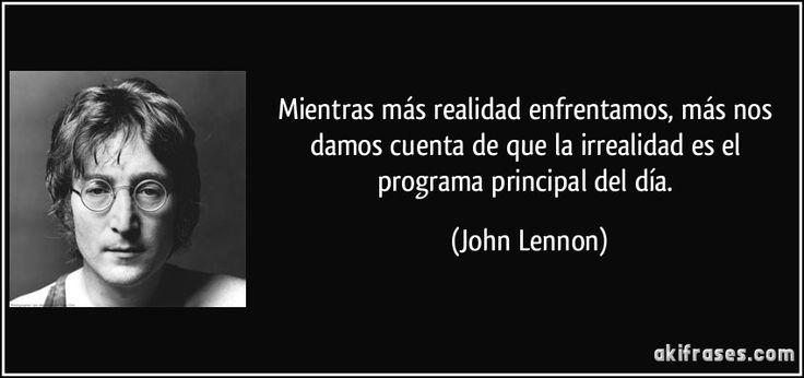 Mientras más realidad enfrentamos, más nos damos cuenta de que la irrealidad es el programa principal del día. (John Lennon)