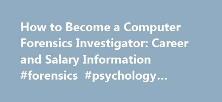 How to Become a Computer Forensics Investigator: Career and Salary Information #forensics #psychology #degree http://mauritius.remmont.com/how-to-become-a-computer-forensics-investigator-career-and-salary-information-forensics-psychology-degree/  # Computer Forensics Investigator: Career Guide Computer forensics, or digital forensics, is a fairly new field. Computer forensics investigators, also known as computer forensics specialists, computer forensics examiners, or computer forensics…