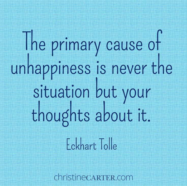 """The primary cause of unhappiness is never the situation but your thoughts about it."" –Eckhart Tolle"