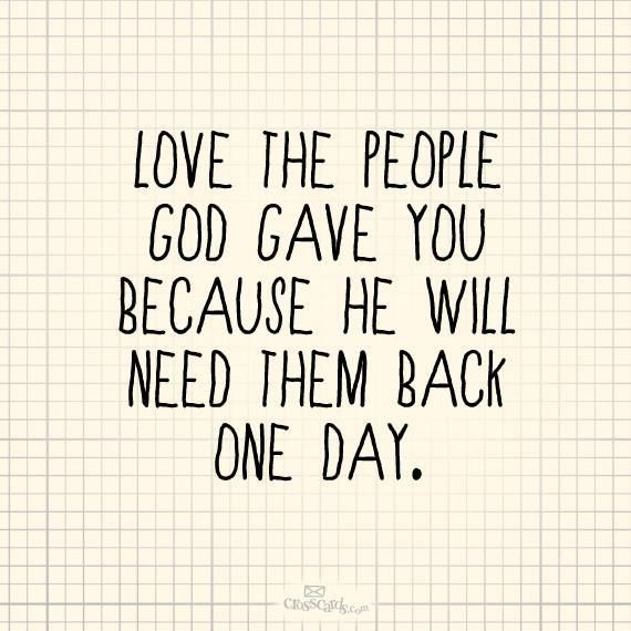 Quotes about Love : Love the people God gave you because he will need them back one day