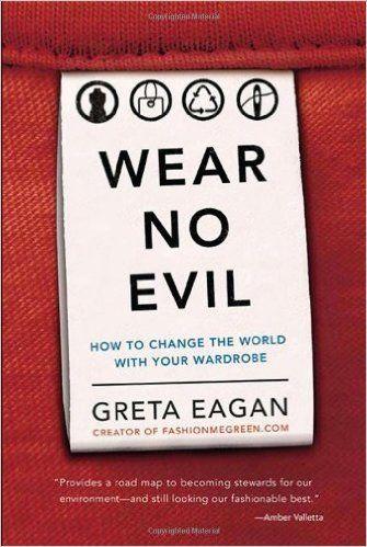 Wear No Evil: How to Change the World with Your Wardrobe: Greta Eagan: 9780762451272: Amazon.com: Books