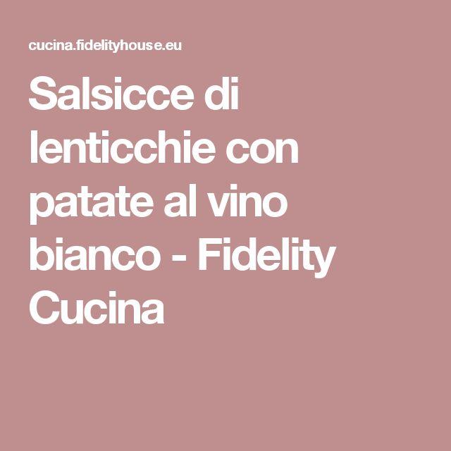 Salsicce di lenticchie con patate al vino bianco - Fidelity Cucina