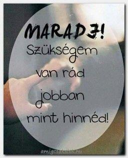Maradj.. Stay...I need you better when you believe...