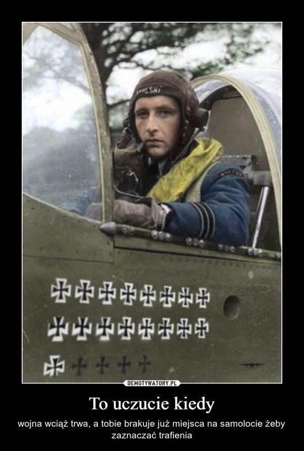 To uczucie kiedy – wojna wciąż trwa, a tobie brakuje już miejsca na samolocie żeby zaznaczać trafienia