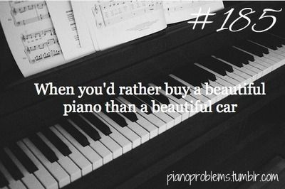 Oh, yes! I really want a black baby grand and on the side it would have my name and ohhh.... I want it so bad.