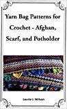 Free Kindle Book -   Yarn Bag Patterns for Crochet - Afghan, Scarf, and Potholder