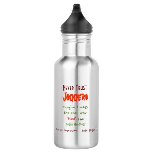 A #funny, hilarious, durable, crack proof, spill proof, stainless steel water bottle, with awesome advice concerning joggers, dead bodies, and trust. Awesome pearls of wisdom for everyone.