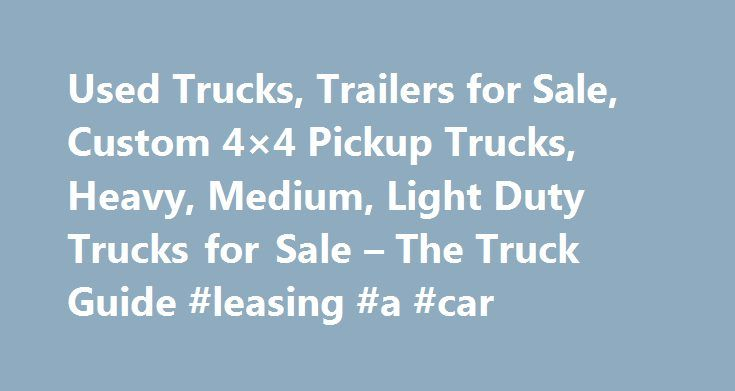 Used Trucks, Trailers for Sale, Custom 4×4 Pickup Trucks, Heavy, Medium, Light Duty Trucks for Sale – The Truck Guide #leasing #a #car http://car-auto.remmont.com/used-trucks-trailers-for-sale-custom-4x4-pickup-trucks-heavy-medium-light-duty-trucks-for-sale-the-truck-guide-leasing-a-car/  #used trucks for sale # Used Trucks, Trailers for sale – Medium, light, […]