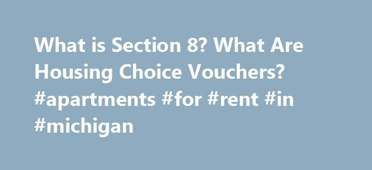 What is Section 8? What Are Housing Choice Vouchers? #apartments #for #rent #in #michigan http://apartment.remmont.com/what-is-section-8-what-are-housing-choice-vouchers-apartments-for-rent-in-michigan/  #section 8 # Common Questions About Section 8 Housing What is Section 8? What are Housing Choice Vouchers? In practice, the Section 8 Housing Choice Voucher program will pay the balance of a rent payment that exceeds 30% of a renters monthly income. The rental unit must be inspected and…