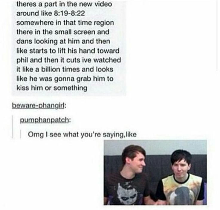 *rolls eyes at Phandom* I don't have a problem with people shipping them. I have a problem with people over analyzing everything they say or do. I watched this clip and no it doesn't look like he's going to grab him and kiss him. If Dan and Phil say that Phan isn't real then it isn't real. Please just respect their wishes and back off a little bit