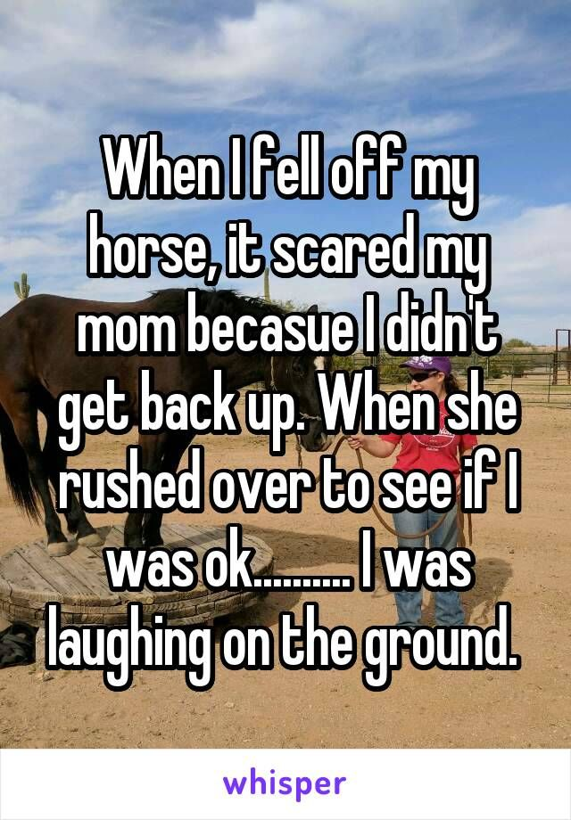 When I fell off my horse, it scared my mom becasue I didn't get back up. When she rushed over to see if I was ok.......... I was laughing on the ground.