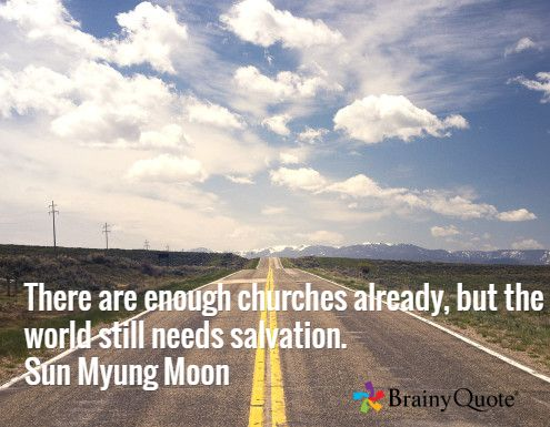 There are enough churches already, but the world still needs salvation. Sun Myung Moon