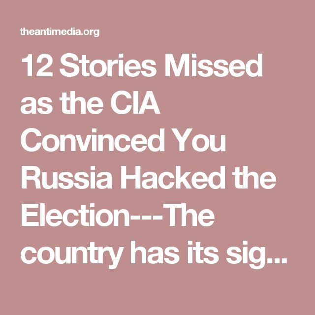 12 Stories Missed as the CIA Convinced You Russia Hacked the Election---The country has its sights firmly placed on the spectacle occurring over the hack/leak of documents that may or may not have influenced the election. It's irrelevant. The people of the United States cannot grant the CIA (or any intelligence agency) the power to cast doubt on the results of elections via unconfirmed, unsourced, and politically biased findings. At the end of the day, the precedent set by allowing a secret…