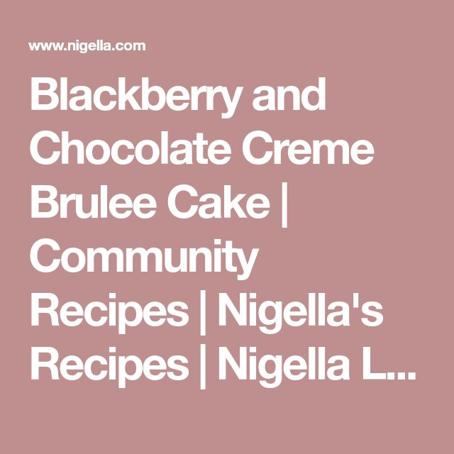 Blackberry and Chocolate Creme Brulee Cake | Community Recipes | Nigella's Recipes | Nigella Lawson