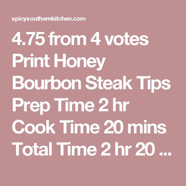 4.75 from 4 votes Print Honey Bourbon Steak Tips Prep Time 2 hr Cook Time 20 mins Total Time 2 hr 20 mins  Honey Bourbon Steak Bites are seared in a cast iron pan until charred on the outside but still juicy on the inside. They are both sweet and salty with the wonderful flavor of bourbon. Course: Main Course Cuisine: American Servings: 4 Calories: 552 kcal Author: Christin Mahrlig Ingredients ⅓ cup honey ¼ cup packed light brown sugar ⅓ cup bourbon ¼ cup soy sauce ¼ cup Worcestershire…