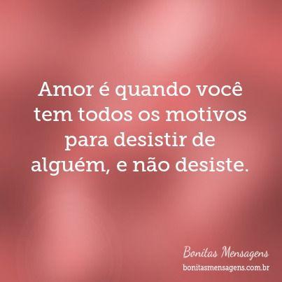 Amor é quando você tem todos os motivos para desistir de alguém, e não desiste. - Pesquisa Google
