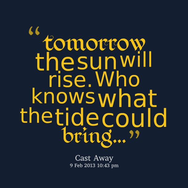 Tomorrow the sun will rise. Who knows what the tide could bring...