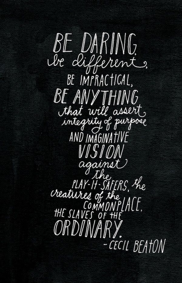 Be daring, be different, be impractical, be anything that will assert integrity of purpose and imaginative vision against the play-it-safers, the creatures of the commonplace, the slaves of the ordinary.
