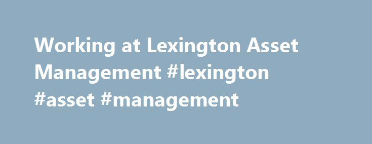 Working at Lexington Asset Management #lexington #asset #management http://california.remmont.com/working-at-lexington-asset-management-lexington-asset-management/  # Lexington Asset Management Truly great people to work with. Upper management is very professional constantly consulting lower level employees when making decisions for the company as a whole. The work environment is very inclusive with constant communication flowing from one department to another. Great first job for young…