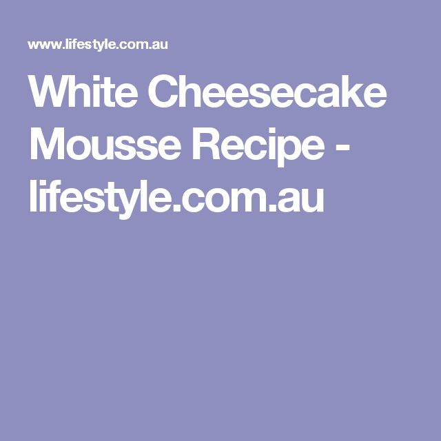 White Cheesecake Mousse Recipe - lifestyle.com.au