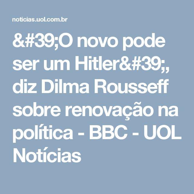 'O novo pode ser um Hitler', diz Dilma Rousseff sobre renovação na política - BBC - UOL Notícias