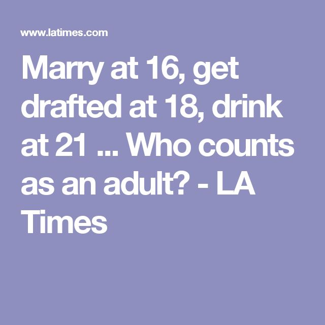 Marry at 16, get drafted at 18, drink at 21 ... Who counts as an adult? - LA Times