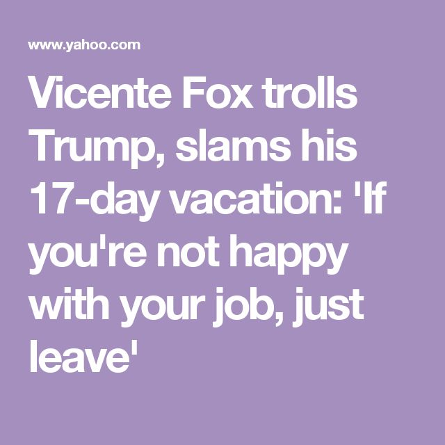Vicente Fox trolls Trump, slams his 17-day vacation: 'If you're not happy with your job, just leave'