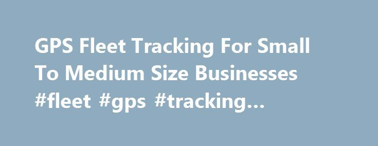 GPS Fleet Tracking For Small To Medium Size Businesses #fleet #gps #tracking #systems #cost http://las-vegas.remmont.com/gps-fleet-tracking-for-small-to-medium-size-businesses-fleet-gps-tracking-systems-cost/  # Signup for a Free Demo Now Takes 30 seconds | No Cost, No Obligation | See Our Tracking System To Its Full Extent Sign Up Very powerful options built right in TrackMyFleet.com GPS tracking system was designed to help small to medium size fleet operators gain total control of their…