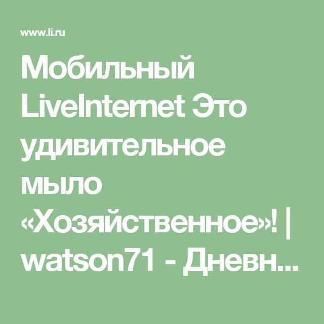Мобильный LiveInternet Это удивительное мыло «Хозяйственное»! | watson71 - Дневник watson |