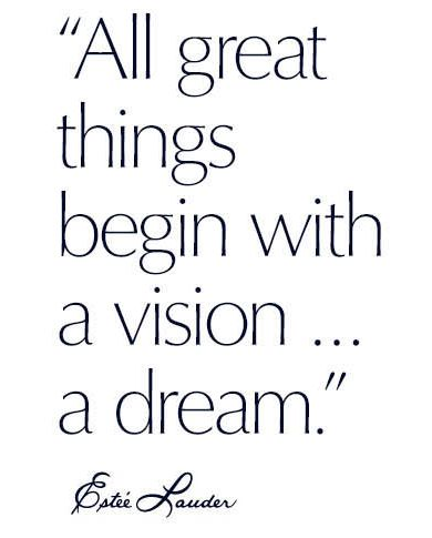 all great things begin with a vision ... a dream. - Estee Lauder
