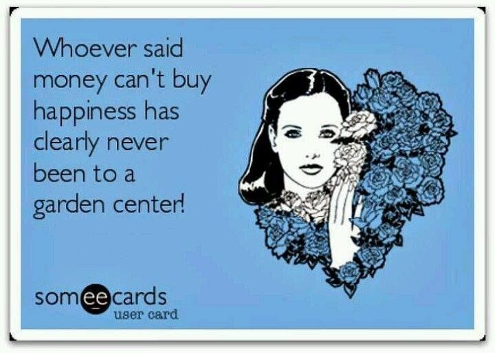 Gardening thought for the day: 'Whoever said money can't buy happiness has clearly never been to a garden center.