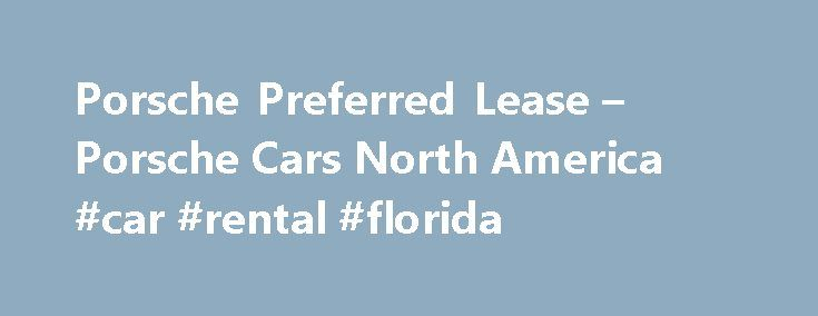 Porsche Preferred Lease – Porsche Cars North America #car #rental #florida http://cars.remmont.com/porsche-preferred-lease-porsche-cars-north-america-car-rental-florida/  #car leasing special offers # Preferred Lease The Porsche Preferred Lease* provides flexible, attractive terms and reasonable monthly payments on new and pre-owned (up to five model years old) Porsche models. With preset lease-end residual values, modest monthly payments and minimal initial cash requirements, the Porsche…