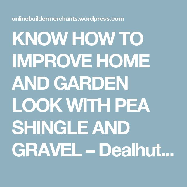 KNOW HOW TO IMPROVE HOME AND GARDEN LOOK WITH PEA SHINGLE AND GRAVEL – Dealhut – Building Material Suppliers