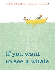 if you want to see a whale: by Julie Fogliano, illustrated by Erin E. Stead