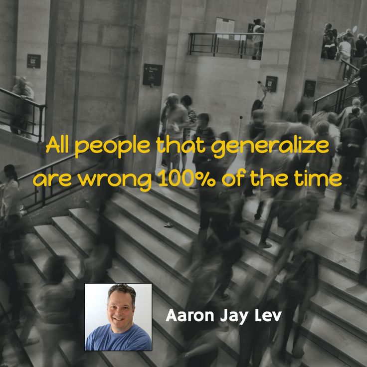 All people that generalize are wrong 100% of the time.  - Aaron Jay Lev