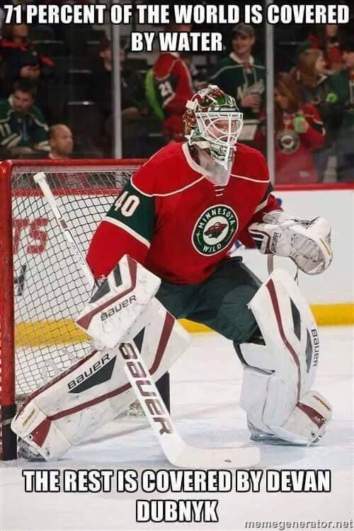 71% of the world is covered by water... the rest is covered by Devan Dubnyk!  Go WILD!