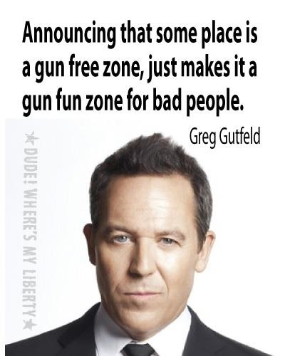 Greg Gutfeld quote~ Schools & theaters with gun bans... Please think about it....
