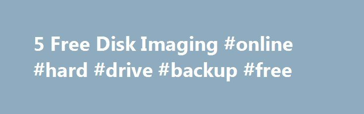 5 Free Disk Imaging #online #hard #drive #backup #free http://spain.remmont.com/5-free-disk-imaging-online-hard-drive-backup-free/  5 Free Disk Imaging/Cloning Utilities for Windows Creating a good backup of your computer system involves not only backing up all of your data, but also backing up all Windows and system files when they are in a working and stable state. When a hard drive crashes or the Windows operating system becomes corrupt, it would be preferable to not only be able to load…