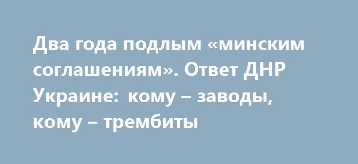 Два года подлым «минским соглашениям». Ответ ДНР Украине: кому – заводы, кому – трембиты http://rusdozor.ru/2016/09/06/dva-goda-podlym-minskim-soglasheniyam-otvet-dnr-ukraine-komu-zavody-komu-trembity/  5 сентября исполнилась вторая годовщина даты подписания так называемого «минского протокола». Стало быть, сегодня, 6 сентября, пошел третий год «соблюдения» «украинскими партнерами» так называемых «минских договоренностей». Бурных аплодисментов не будет, поскольку третий год с легкой руки…