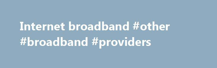 Internet broadband #other #broadband #providers http://broadband.remmont.com/internet-broadband-other-broadband-providers/  #internet broadband # The cookie settings on this webpage are set to 'allow all cookies' to give you the very best experience. If you continue without changing these settings you consent to this – but if you want to you can change your settings at any time at the bottom of this page. Cookies are very small text files that are stored on your computer when you visit some…