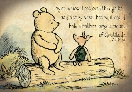 Piglet noticed that even though he had a very small heart, it could hold a rather large amount of gratitude. —A.A. Milne
