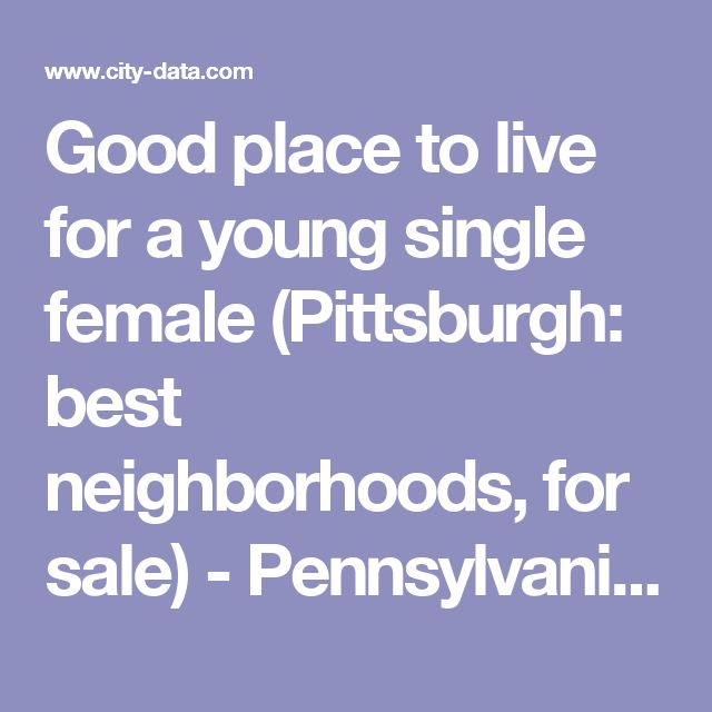 Good place to live for a young single female (Pittsburgh: best neighborhoods, for sale) - Pennsylvania (PA) -  City-Data Forum