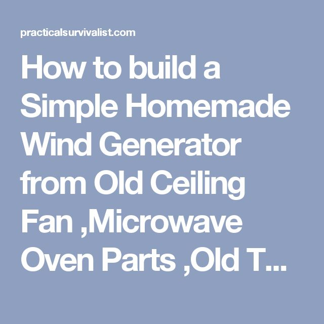 How to build a Simple Homemade Wind Generator from Old Ceiling Fan ,Microwave Oven Parts ,Old TV Antenna and other free junk - Practical Survivalist