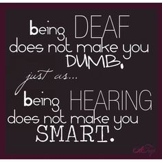 The deaf not dumb being does not make you just as being hearing does not make you smart.