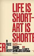 Life Is Short - Art Is Shorter by David Shields and Elizabeth Cooperman:  Life Is Short—Art Is Shorter is not just the first anthology to gather both mini-essays and short-short stories; readers, writers, and teachers will get will get an anthology; a courses worth of writing exercises; a rally for compression, concision, and velocity in an increasingly...