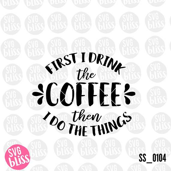 Coffee SVG First I Drink The Coffee Then I Do the Things svg